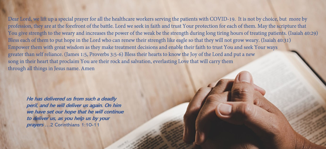 Dear Lord, we lift up a special prayer for all the healthcare workers serving the patients with COVID-19. It is not by choice, but more by profession, they are the forefront of the battle, Lord we seek in faith and trust Your protection for each of them. May the scripture that You give strength to the weary and increases the power of the weak be the strength during ong tiring hours of treating patients. (Isaiah 40:29) Bless each of them to put hope in the Lord who can renew their strength like eagle so that they will not grow weary. (Isaiah 40:31) Empower them with great wisdom as they make treatment decisions and enable their faith to trust You and seek Your ways greater than self reliance. (James 1:5, Proverbs 3:5-6) Bless their hearts to know the Joy of the Lord and put a new song in their heart that proclaim You are their rock and salvation. everlasting Love that will carry them through all things in Jesus name. Amen.